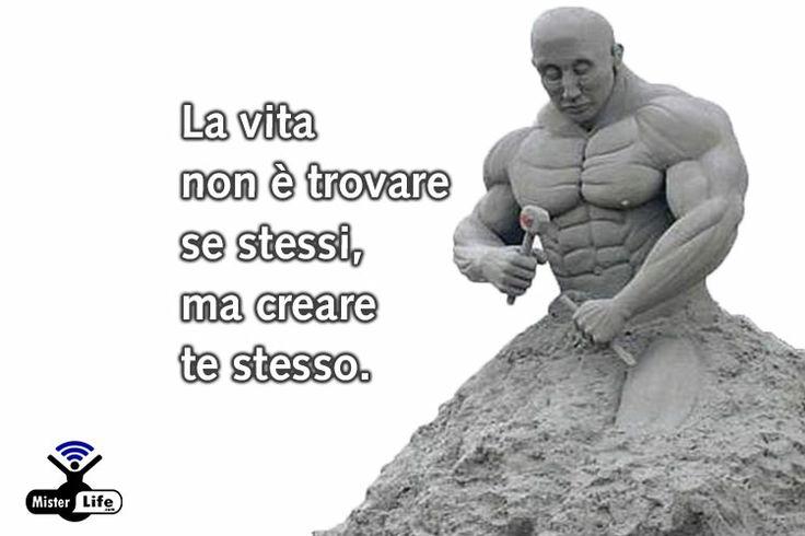 La vita non è trovare se stessi, ma creare te stesso. MisterLife.com