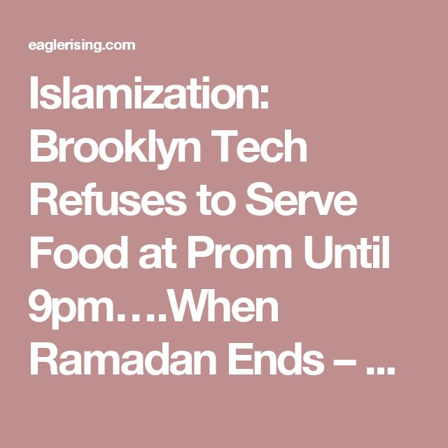 Islamization: Brooklyn Tech Refuses to Serve Food at Prom Until 9pm….When Ramadan Ends – Eagle Rising