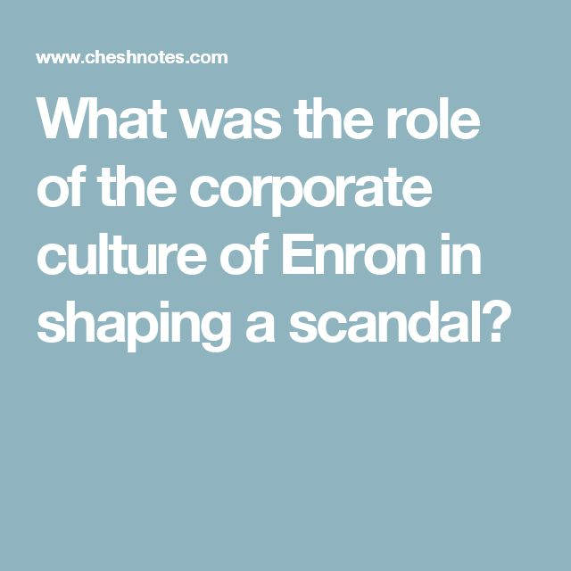 enron corporate culture Of course, the enron fiasco did not happen by accident it was facilitated by a corporate culture that encouraged greed and fraud, as exemplified by the energy.