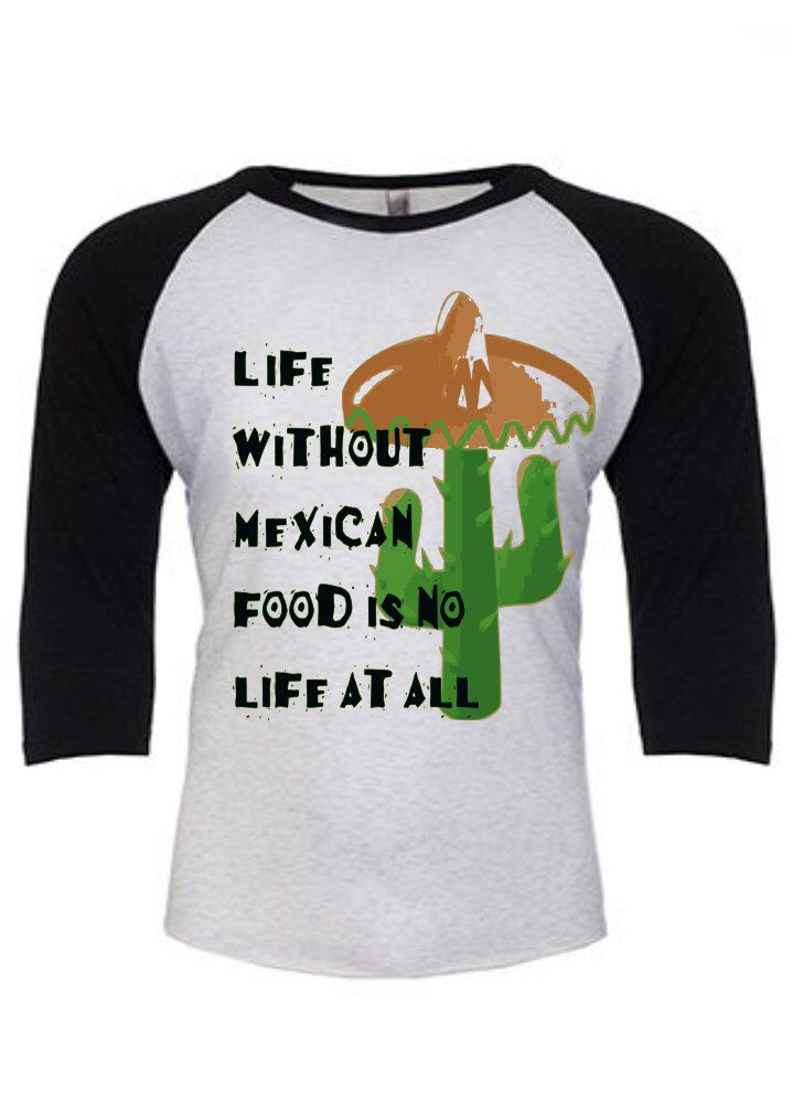 Life Without Mexican Food Is No Life At All Unisex Raglan Tee- Mexican Food-Cactus- SarahKStyles Tshirts by SarahKStyles on Etsy https://www.etsy.com/listing/265838944/life-without-mexican-food-is-no-life-at