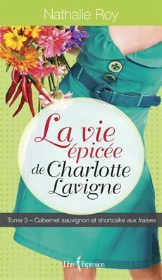 LA VIE ÉPICÉE DE CHARLOTTE LAVIGNE - TOME 3 Cabernet sauvignon et shortcake aux fraises Par l'auteure Nathalie Roy