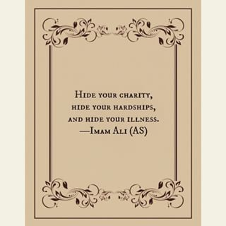 """""""Hide your charity, hide your hardships, and hide your illness."""" -Imam Ali (AS)"""