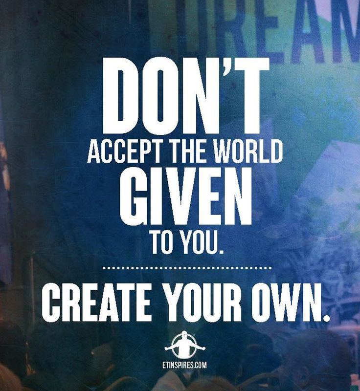 [image] don't accept the world given to you. Create your own. -Eric Thomas https://i.redd.it/z6oe4n2so28z.png