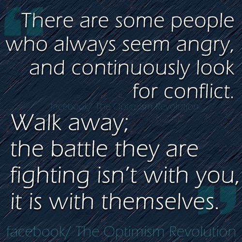 There are some people who always seem angry, and continuously look for conflict. Walk away; the battle they are fighting isn't with you, it is with themselves.