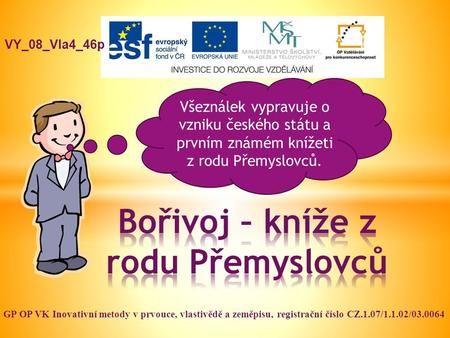 VY_08_Vla4_46p GP OP VK Inovativní metody v prvouce, vlastivědě a zeměpisu, registrační číslo CZ.1.07/1.1.02/03.0064 Všeználek vypravuje o vzniku českého.