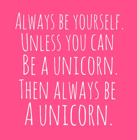 Always be yourself. Unless you can be a unicorn. Then always be a unicorn!