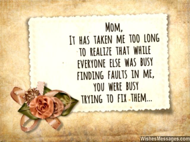 Mom, it has taken me too long to realize that while everyone else was busy finding faults in me, you were busy trying to fix them... via WishesMessages.com