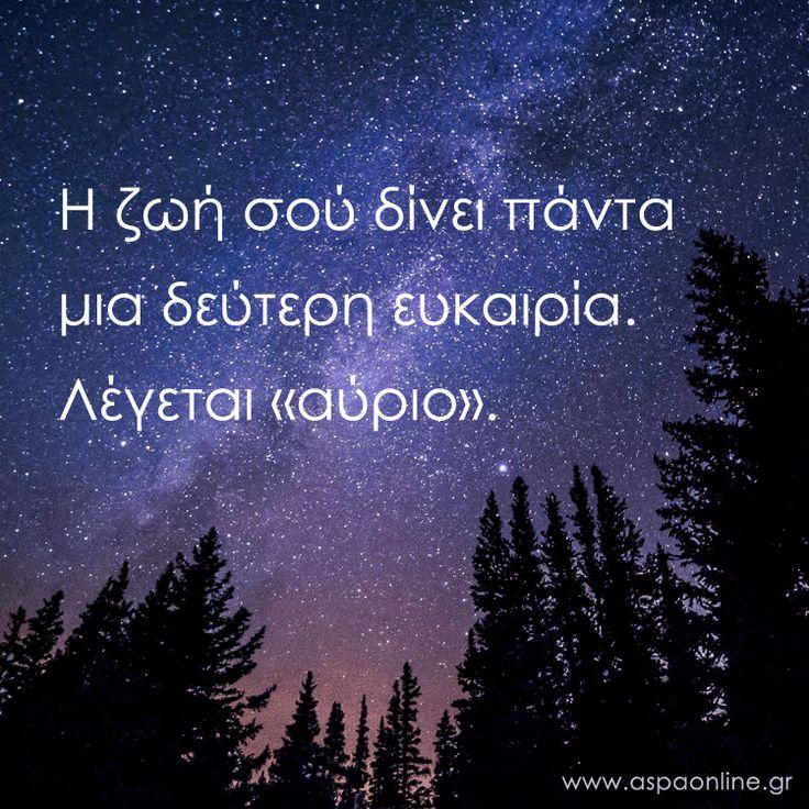 """Η ζωή σού δίνει πάντα μια δεύτερη ευκαιρία. Λέγεται """"αύριο""""."""