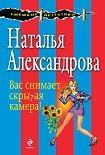Вас снимает скрытая камера!. Начните читать книги Александрова Наталья в электронной онлайн библиотеке booksonline.com.ua. Читайте любимые книги с мобильного или ПК бесплатно и без регистрации.