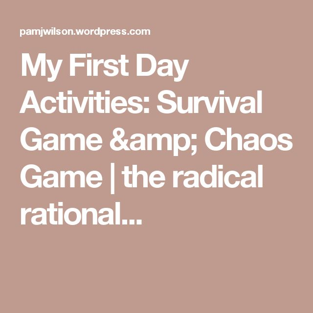 My First Day Activities: Survival Game & Chaos Game | the radical rational...