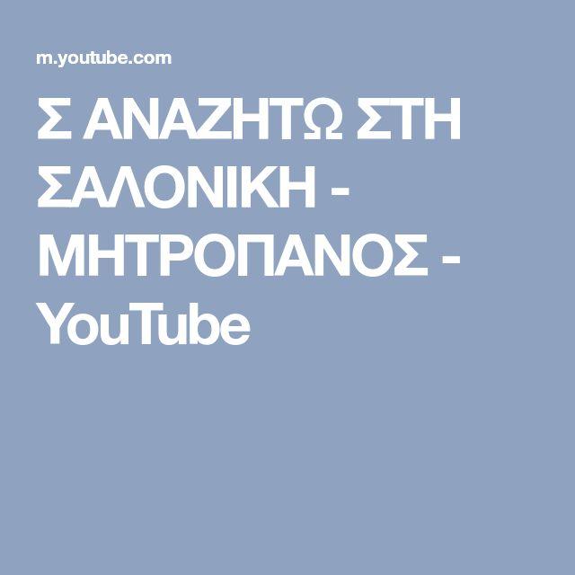 Σ ΑΝΑΖΗΤΩ ΣΤΗ ΣΑΛΟΝΙΚΗ - ΜΗΤΡΟΠΑΝΟΣ - YouTube