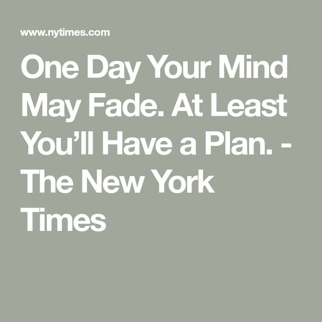 One Day Your Mind May Fade. At Least You'll Have a Plan. - The New York Times