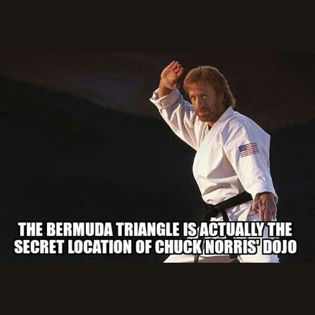 The Bermuda Triangle is the secret location of Chuck Norris's dojo