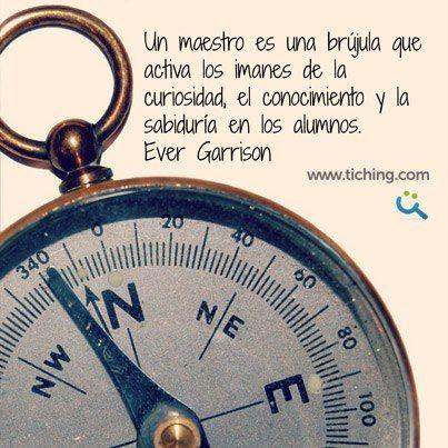 Un maestro es una brújula que activa los imanes de la curiosidad, el conocimiento y la sabiduría en los alumnos. www.tiching.com