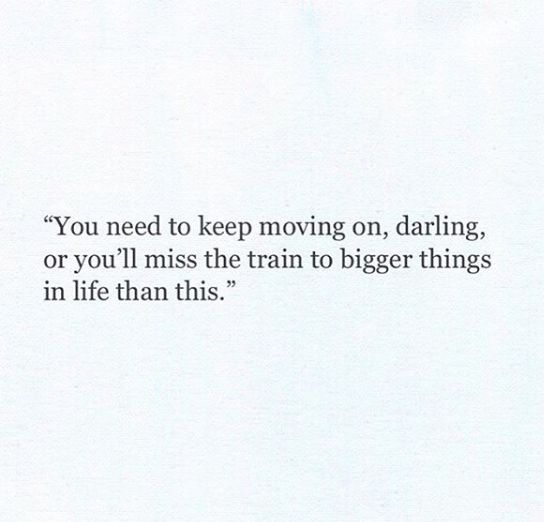 You need to keep moving on, darling, or you'll miss the train to bigger things in life than this.