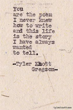 You are the poem I never know how to write and this life is the story I have always wanted to tell. | Tyler Khott Gregson