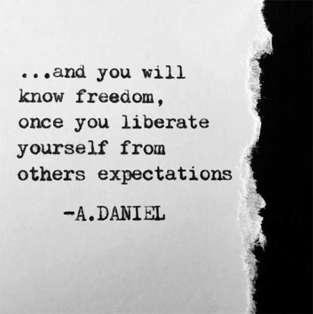 """""""...And you will know freedom, once you liberate yourself from others expectations."""" — A. Daniel"""