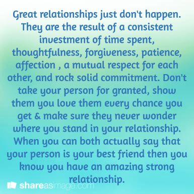 Great relationships just don't happen. They are the result of a consistent investment of time spent, thoughtfulness, forgiveness, patience, affection , a mutual respect for each other, and rock solid commitment. Don't take your person for granted, show them you love them every chance you get & make sure they never wonder where you stand in your relationship. When you can both actually say that your person is your best friend then you know you have an amazing strong relationship.