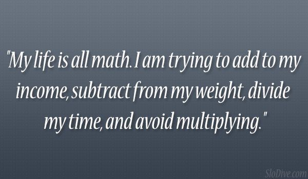 Little do my students know that this is more accurate than why they think my life is all math. ;)