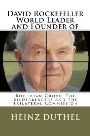David Rockefeller - World Leader and Founder Of: Bohemian Grove, the Bilderbergers, the Trilateral Commission