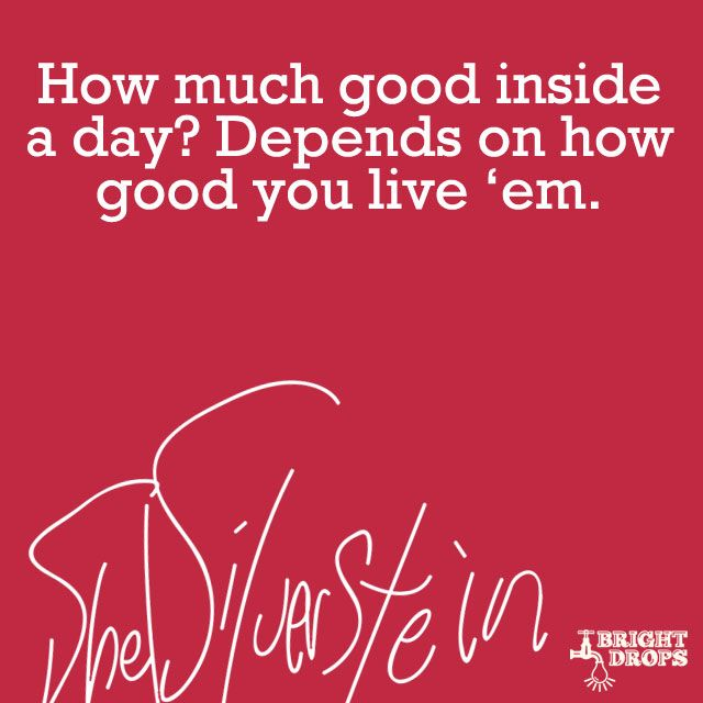 """""""How much good inside a day? Depends how good you live 'em."""" ~Shel Silverstein"""