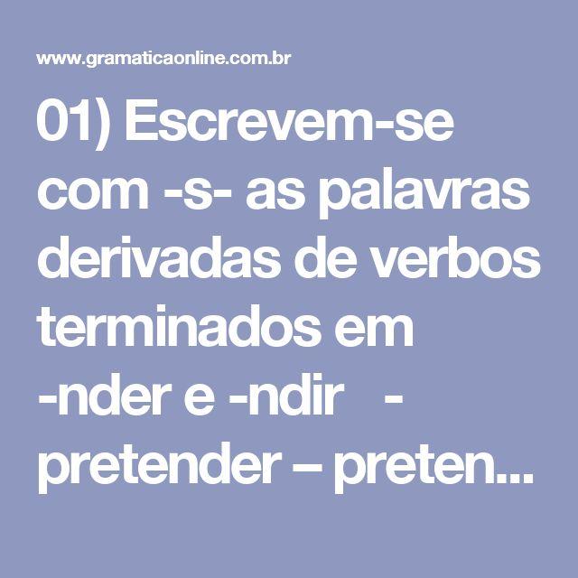 01)Escrevem-se com -s- as palavras derivadas de verbos terminados em -nder e -ndir  - pretender – pretensão - defender – defesa - defensivo – despender, despesa - compreender – compreensão - fundir – fusão - expandir – expansão   02)Escrevem-secom -s- as palavras derivadas de verbos terminados em -erter, -ertir e -ergir.  - perverter – perversão - converter – conversão - reverter – reversão - divertir – diversão - aspergir – aspersão - imergir – imersão   03)Escrevem-se-puls- nas…
