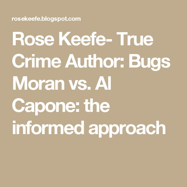 Rose Keefe- True Crime Author: Bugs Moran vs. Al Capone: the informed approach