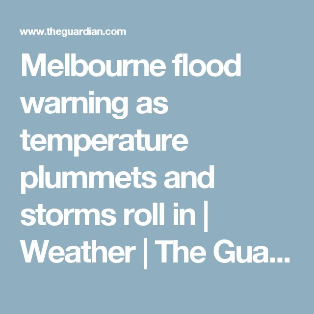 Melbourne flood warning as temperature plummets and storms roll in   Weather   The Guardian
