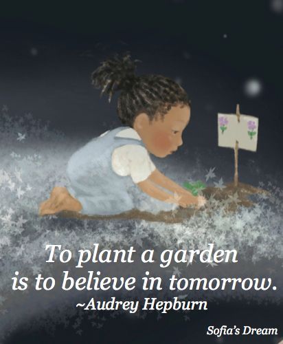 To plant a garden is to believe in tomorrow. ~Audrey Hepburn (image by Sue Cornelison from Sofia's Dream)
