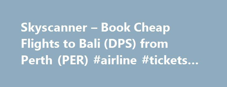 Skyscanner – Book Cheap Flights to Bali (DPS) from Perth (PER) #airline #tickets #prices http://cheap.remmont.com/skyscanner-book-cheap-flights-to-bali-dps-from-perth-per-airline-tickets-prices/  #cheap bali flights # Flights from Perth to Bali Perth to Bali (Denpasar) Perth to Bali (Denpasar) is 2,582 km There are 85 flights a week from Perth to Bali (Denpasar) The average flight time from Perth to Bali (Denpasar) is 3h 35min The most popular airline flying from Perth to Bali (Denpasar)…