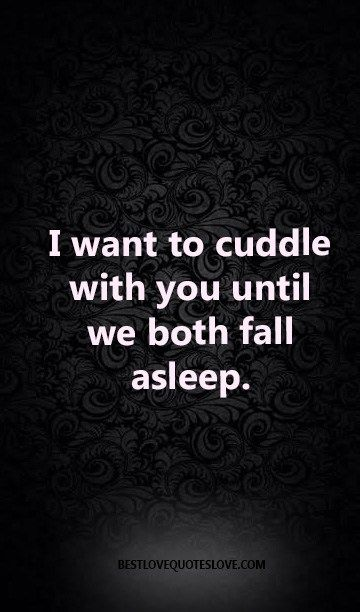 I want to cuddle with you until we both fall asleep.
