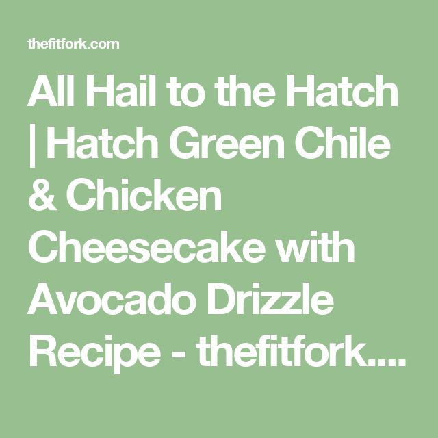 All Hail to the Hatch | Hatch Green Chile & Chicken Cheesecake with Avocado Drizzle Recipe - thefitfork.comthefitfork.com