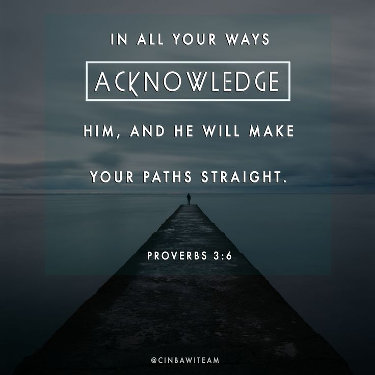 Proverbs 3:6  In all your ways acknowledge him,     and he will make your paths straight.[a]