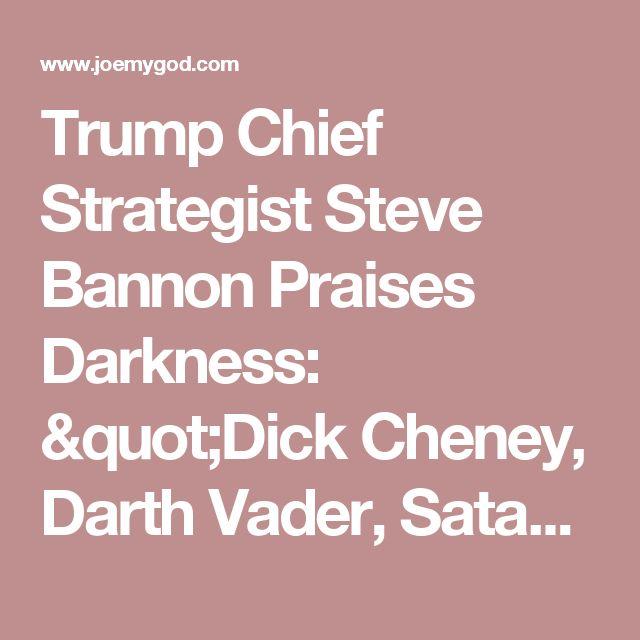"Trump Chief Strategist Steve Bannon Praises Darkness: ""Dick Cheney, Darth Vader, Satan...That's Power"" - Joe.My.God."