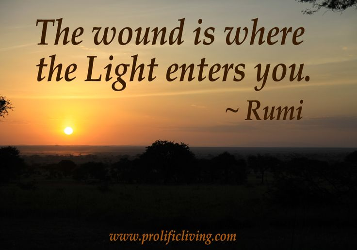 The wound is where the Light enters you. ~Rumi  If you love Rumi, (I adore Rumi), you will love this: http://www.prolificliving.com/blog/2012/09/30/rumi-book-inspiration-with-love/