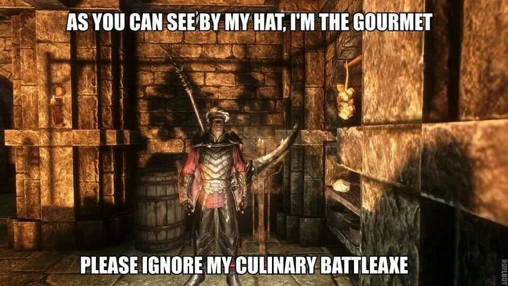 Skyrim. its funny cause its true. she wouldnt talk to me until i put a chefs hat on -_-