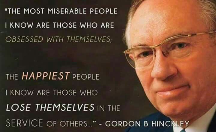 """""""The most miserable people I know are those who are obsessed with themselves; the happiest people I know are those who lose themselves in the service of others."""""""