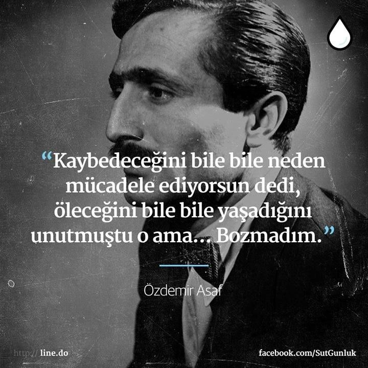 """""""Kaybedeceğini bile bile neden mücadele ediyorsun dedi, öleceğini bile bile yaşadığını unutmuştu o ama… Bozmadım.""""  — Özdemir Asaf"""