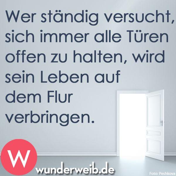 Wer ständig versucht, sich immer alle Türen offen zu halten, wird sein Leben auf dem Flur verbringen.