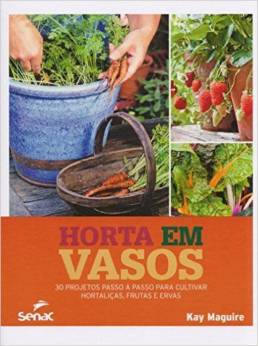 Horta em Vasos. 30 Projetos Passo a Passo Para Cultivar Hortaliças, Frutas e Ervas: Kay Maguire: Amazon.com.br: Livros