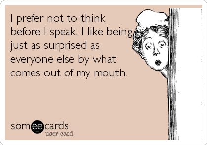 I+prefer+not+to+think+before+I+speak.+I+like+being+just+as+surprised+as+everyone+else+by+what+comes+out+of+my+mouth.