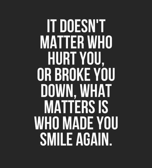 It doesn't matter who hurt you, or broke you down; what matters is who made you smile again.