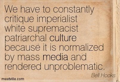We have to constantly critique imperialist white supremacist patriarchal culture because it is normalized by mass media and rendered unproblematic. Bell Hooks