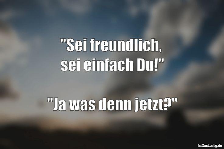 """""""Sei freundlich,  sei einfach Du!""""  """"Ja was denn jetzt?"""" ... gefunden auf https://www.istdaslustig.de/spruch/1182 #lustig #sprüche #fun #spass"""