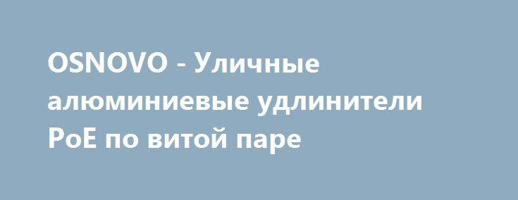 OSNOVO - Уличные алюминиевые удлинители PoE по витой паре http://www.aktivsb.ru/news_info1423.html  Основательные удлинителиPoE в алюминиевых корпусах - IP 65 и пластиковых - IP 50