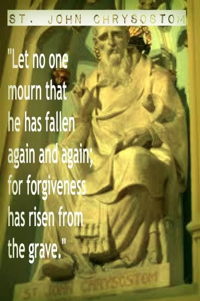 let no one mourn that he has fallen again and again, for forgiveness has risen from the grave.  St john chrysostom