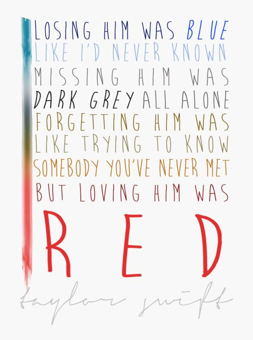 losing him was blue, like i'd never known. missing him was dark grey all alone. forgetting him was like trying to know somebody you've never met. but loving him was red. - taylor swift, red