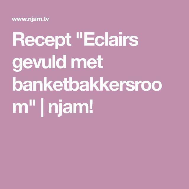 """Recept """"Eclairs gevuld met banketbakkersroom""""   njam!"""