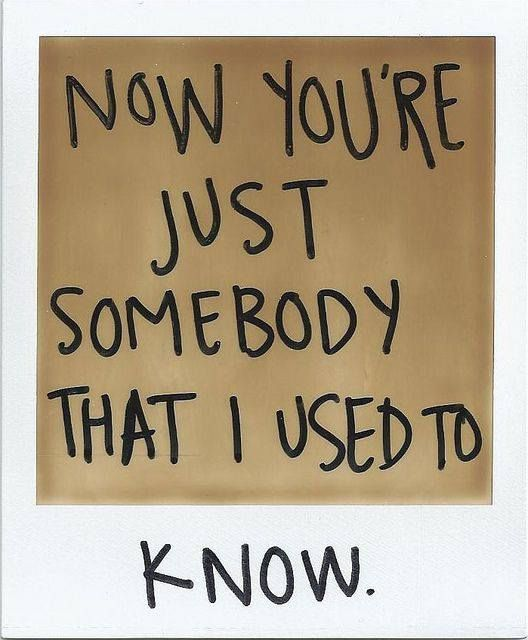 Now you're just somebody that I used to know..