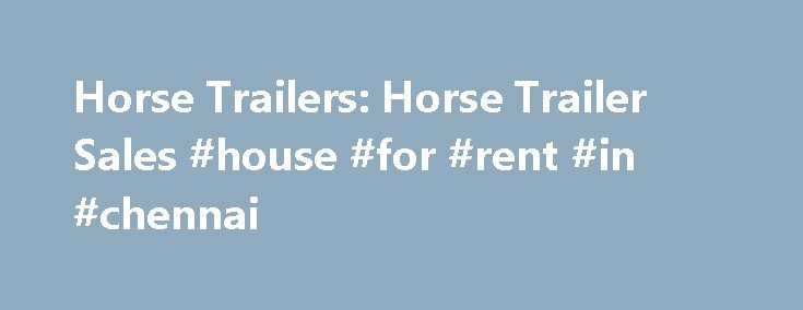 Horse Trailers: Horse Trailer Sales #house #for #rent #in #chennai http://remmont.com/horse-trailers-horse-trailer-sales-house-for-rent-in-chennai/  #one way trailer rental # Load your horses in the trailer and take them with you on your next vacation! Search any state (below) for hundreds of listings of horse trailer dealers and manufacturers that sell and rent horse trailers. From standard model bumper pull horse trailers to custom designed trailers with living quarters. HorseandTravel.com…